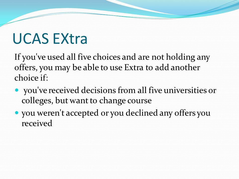 UCAS EXtra If you've used all five choices and are not holding any offers, you may be able to use Extra to add another choice if: you've received deci