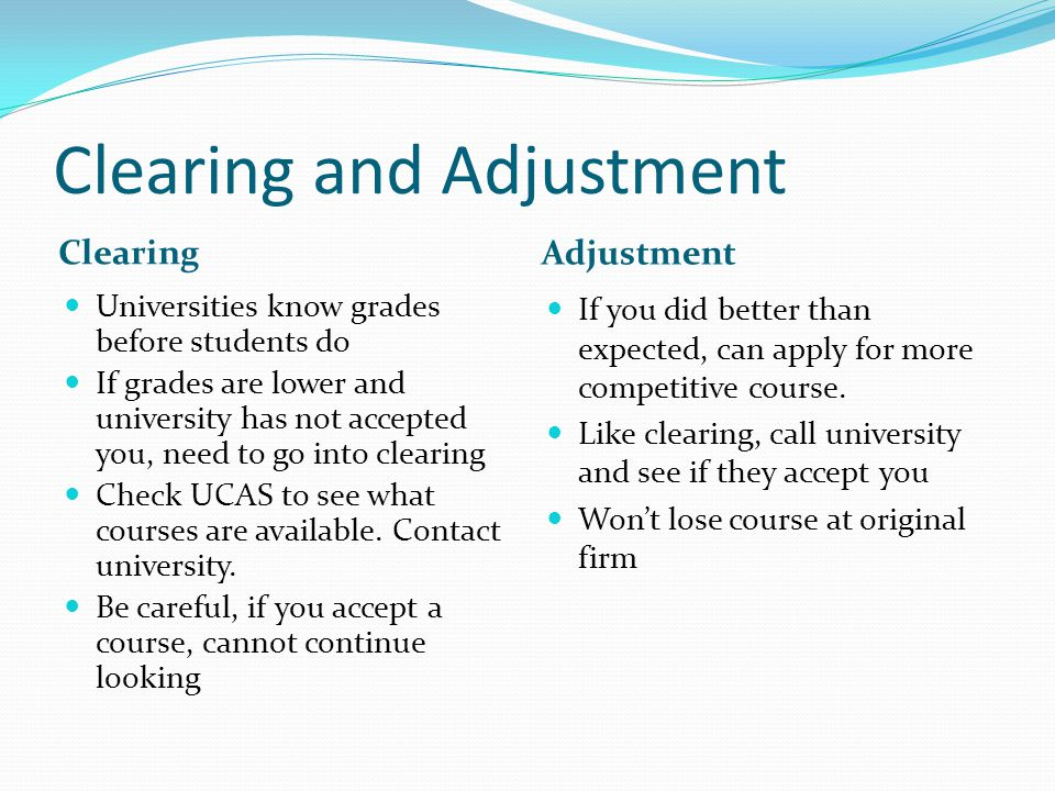 Clearing and Adjustment Clearing Adjustment Universities know grades before students do If grades are lower and university has not accepted you, need