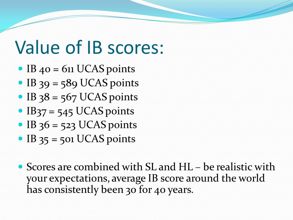 Value of IB scores: IB 40 = 611 UCAS points IB 39 = 589 UCAS points IB 38 = 567 UCAS points IB37 = 545 UCAS points IB 36 = 523 UCAS points IB 35 = 501