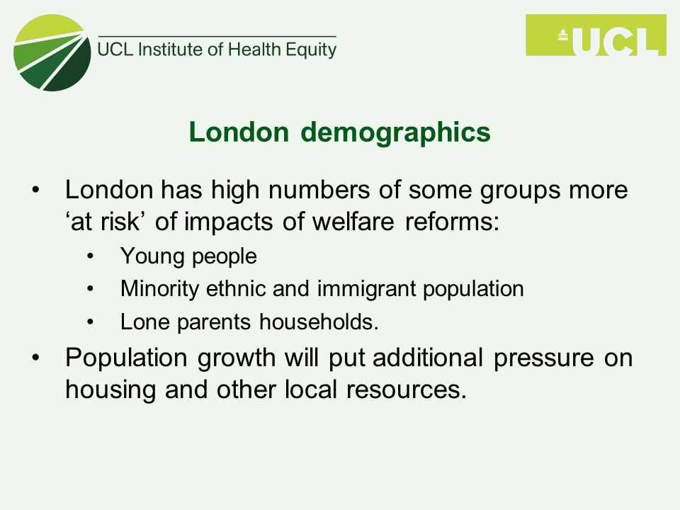 London demographics London has high numbers of some groups more 'at risk' of impacts of welfare reforms: Young people Minority ethnic and immigrant population Lone parents households.