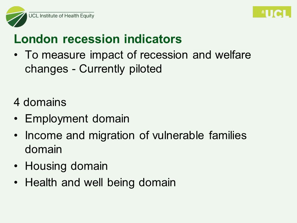 London recession indicators To measure impact of recession and welfare changes - Currently piloted 4 domains Employment domain Income and migration of vulnerable families domain Housing domain Health and well being domain