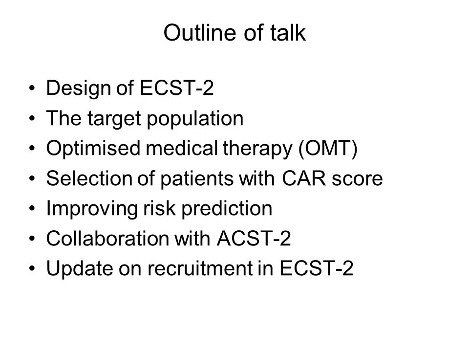 Outline of talk Design of ECST-2 The target population Optimised medical therapy (OMT) Selection of patients with CAR score Improving risk prediction Collaboration with ACST-2 Update on recruitment in ECST-2