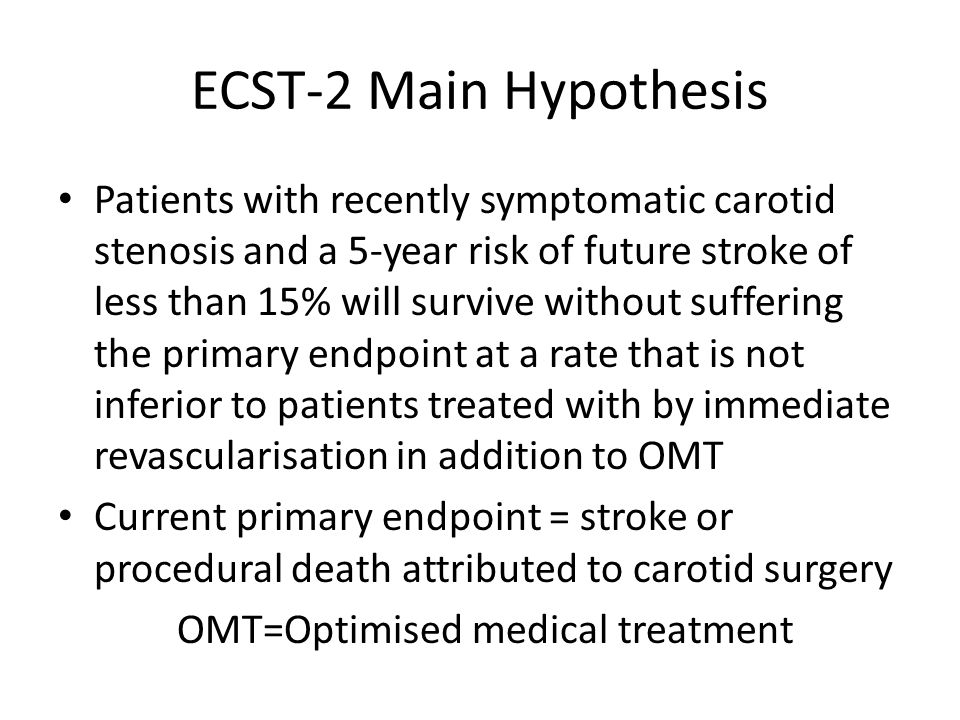 ECST-2 Main Hypothesis Patients with recently symptomatic carotid stenosis and a 5-year risk of future stroke of less than 15% will survive without suffering the primary endpoint at a rate that is not inferior to patients treated with by immediate revascularisation in addition to OMT Current primary endpoint = stroke or procedural death attributed to carotid surgery OMT=Optimised medical treatment