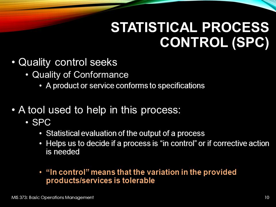 STATISTICAL PROCESS CONTROL (SPC) Quality control seeks Quality of Conformance A product or service conforms to specifications A tool used to help in this process: SPC Statistical evaluation of the output of a process Helps us to decide if a process is in control or if corrective action is needed In control means that the variation in the provided products/services is tolerable MIS 373: Basic Operations Management10
