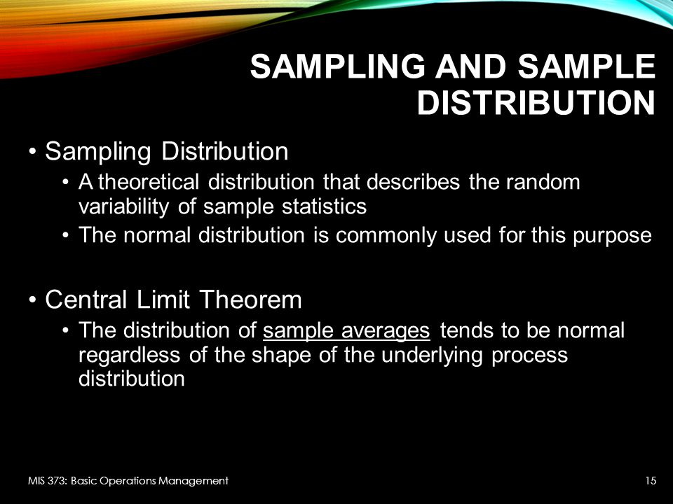 SAMPLING AND SAMPLE DISTRIBUTION Sampling Distribution A theoretical distribution that describes the random variability of sample statistics The normal distribution is commonly used for this purpose Central Limit Theorem The distribution of sample averages tends to be normal regardless of the shape of the underlying process distribution MIS 373: Basic Operations Management15