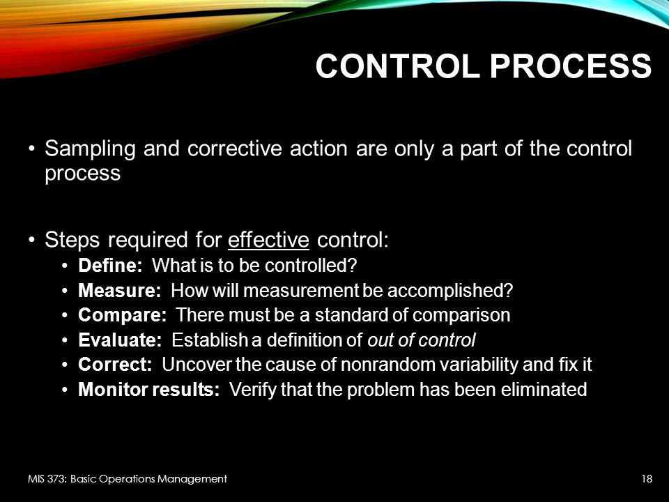 CONTROL PROCESS Sampling and corrective action are only a part of the control process Steps required for effective control: Define: What is to be controlled.