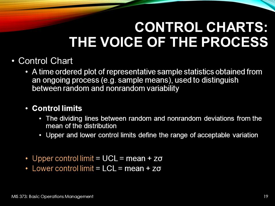 CONTROL CHARTS: THE VOICE OF THE PROCESS Control Chart A time ordered plot of representative sample statistics obtained from an ongoing process (e.g.