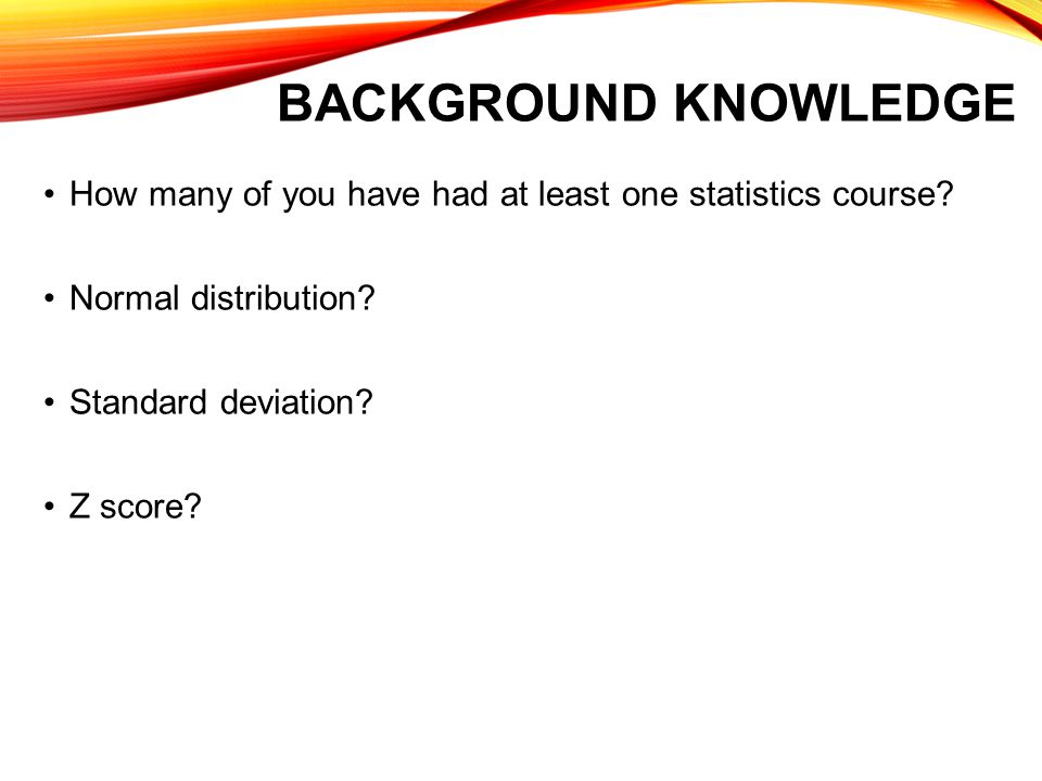 BACKGROUND KNOWLEDGE How many of you have had at least one statistics course.