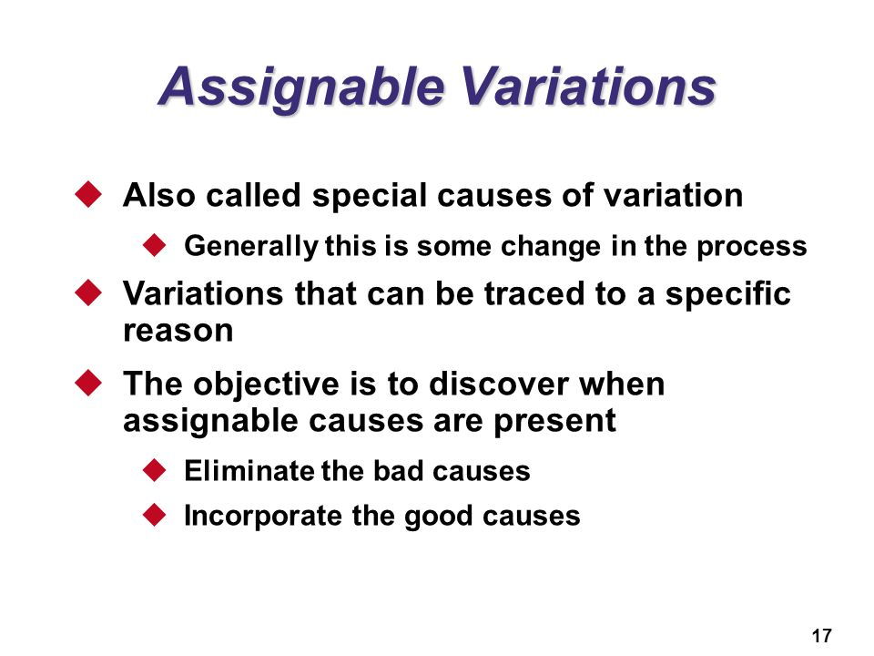 17 Assignable Variations  Also called special causes of variation  Generally this is some change in the process  Variations that can be traced to a