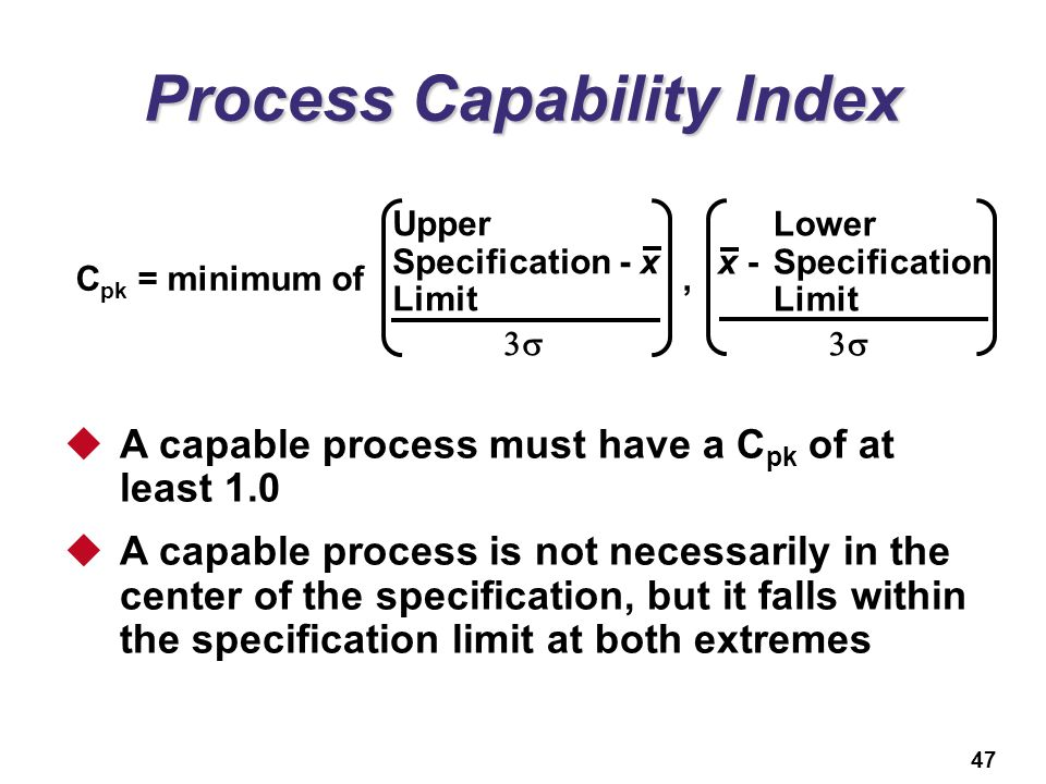 47 Process Capability Index  A capable process must have a C pk of at least 1.0  A capable process is not necessarily in the center of the specifica