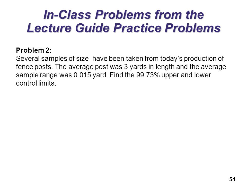 54 In-Class Problems from the Lecture Guide Practice Problems Problem 2: Several samples of size have been taken from today's production of fence post