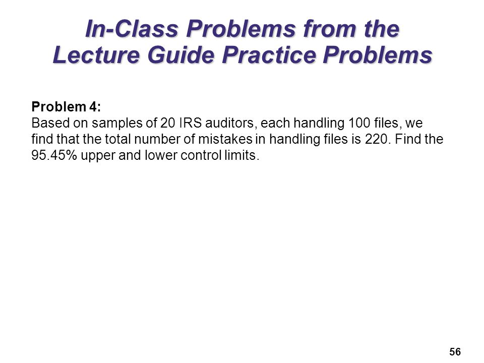 56 In-Class Problems from the Lecture Guide Practice Problems Problem 4: Based on samples of 20 IRS auditors, each handling 100 files, we find that th