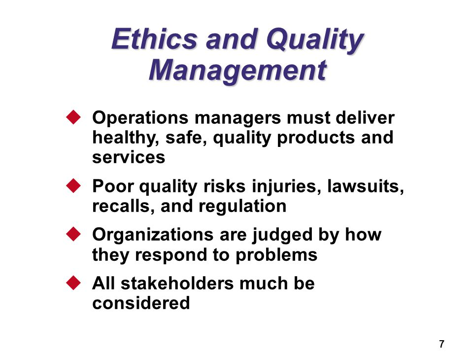 7 Ethics and Quality Management  Operations managers must deliver healthy, safe, quality products and services  Poor quality risks injuries, lawsuit