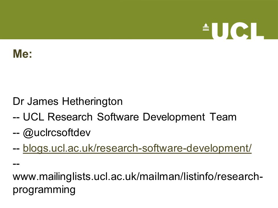 Me: Dr James Hetherington -- UCL Research Software Development Team -- @uclrcsoftdev -- blogs.ucl.ac.uk/research-software-development/blogs.ucl.ac.uk/research-software-development/ -- www.mailinglists.ucl.ac.uk/mailman/listinfo/research- programming