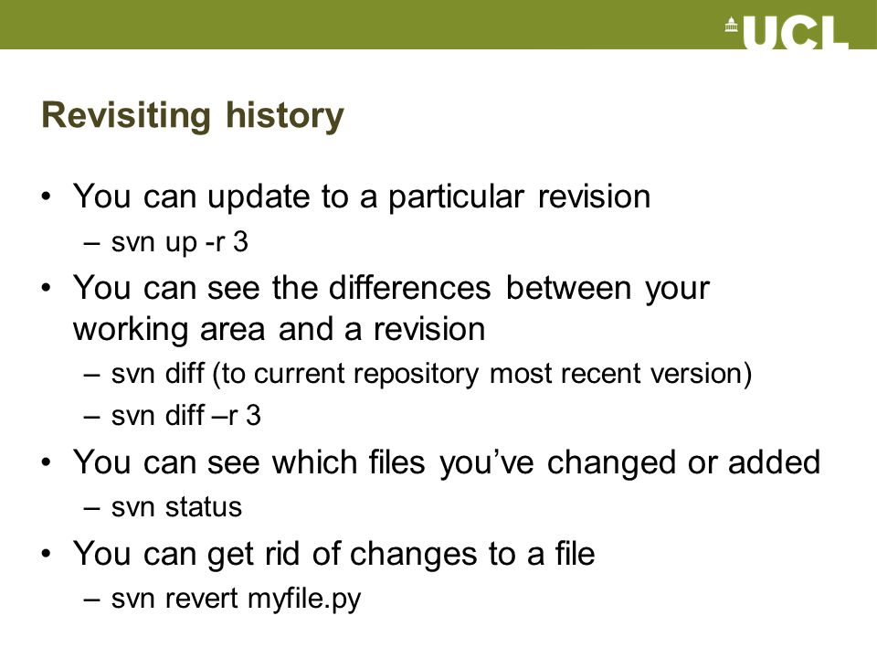 Revisiting history You can update to a particular revision –svn up -r 3 You can see the differences between your working area and a revision –svn diff (to current repository most recent version) –svn diff –r 3 You can see which files you've changed or added –svn status You can get rid of changes to a file –svn revert myfile.py