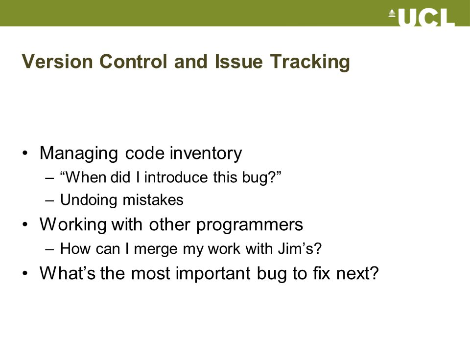 Version Control and Issue Tracking Managing code inventory – When did I introduce this bug –Undoing mistakes Working with other programmers –How can I merge my work with Jim's.