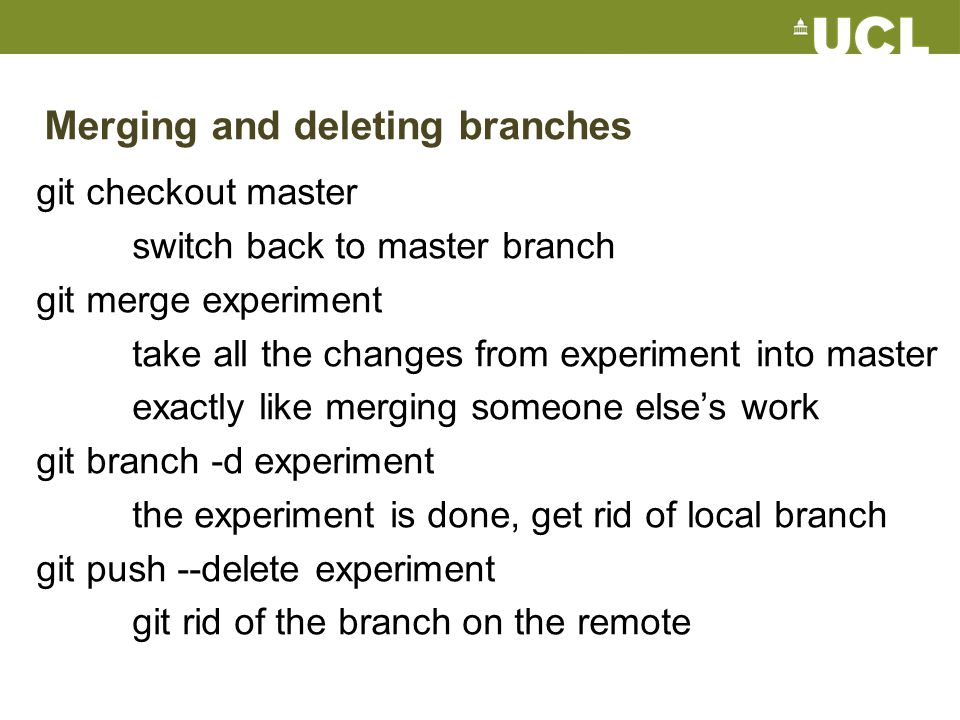 Merging and deleting branches git checkout master switch back to master branch git merge experiment take all the changes from experiment into master exactly like merging someone else's work git branch -d experiment the experiment is done, get rid of local branch git push --delete experiment git rid of the branch on the remote