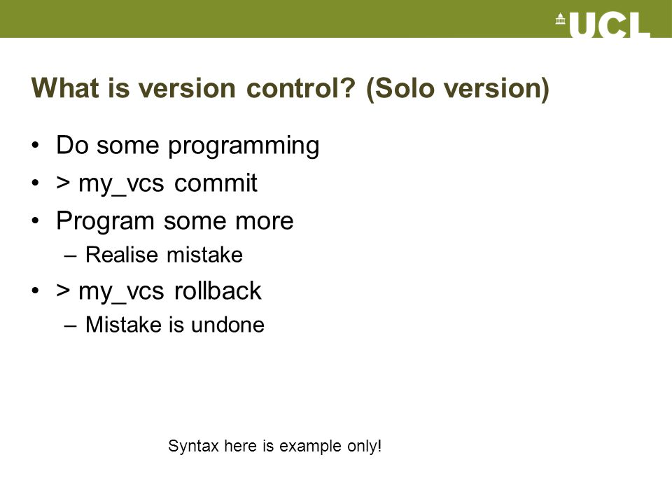 Pragmatic distributed VCS Subversion svn checkout http://mysvn.ucl.ac.uk/mycodehttp://mysvn.ucl.ac.uk/ svn commit svn up svn status svn diff Git git clone git@github.com:ucl/mycode.git git commit -a git push git pull git status git diff