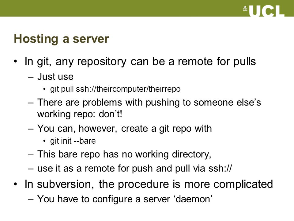 Hosting a server In git, any repository can be a remote for pulls –Just use git pull ssh://theircomputer/theirrepo –There are problems with pushing to someone else's working repo: don't.