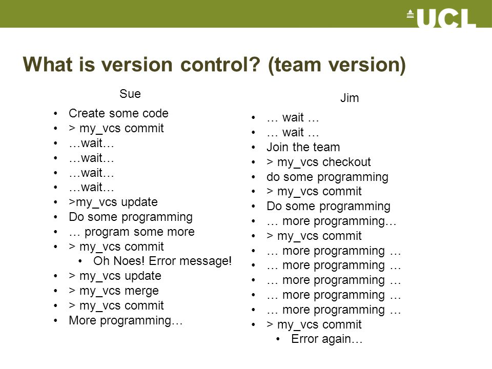 Centralised VCS concepts There is one, linear history of changes on the server or repository Each revision has a unique identifier You have a working copy You update the working copy to match the state of the repository You commit your changes to the repository If you someone else has changed it you have to resolve conflicts between your changes and the repository, and then commit