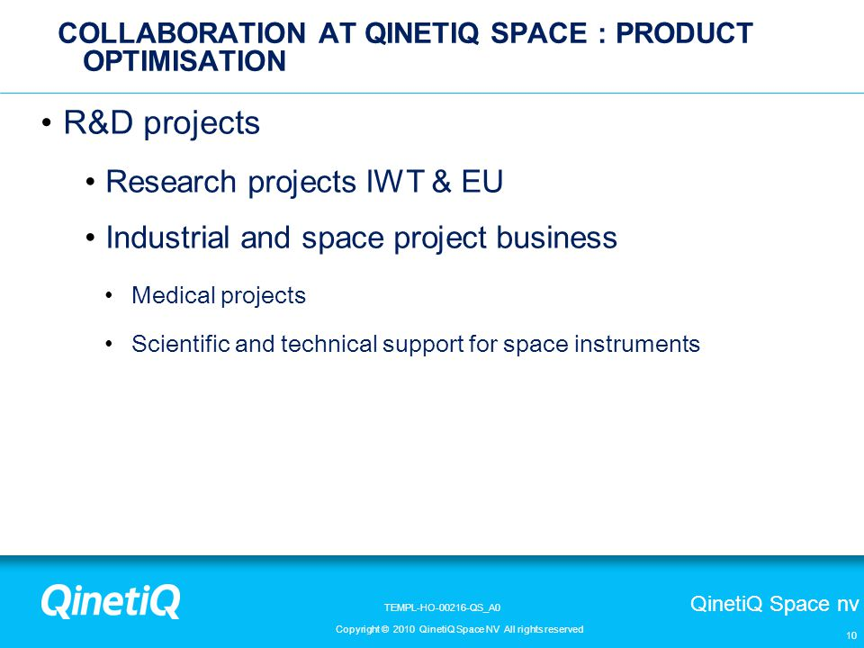 QinetiQ Space nv Copyright © 2010 QinetiQ Space NV All rights reserved TEMPL-HO-00216-QS_A0 R&D projects Research projects IWT & EU Industrial and space project business Medical projects Scientific and technical support for space instruments 10 COLLABORATION AT QINETIQ SPACE : PRODUCT OPTIMISATION