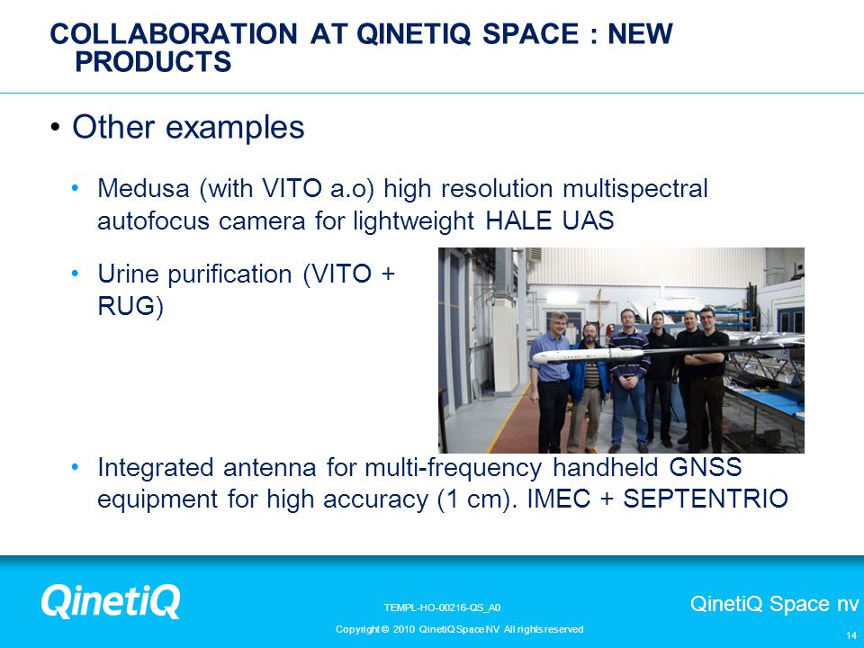 QinetiQ Space nv Copyright © 2010 QinetiQ Space NV All rights reserved TEMPL-HO-00216-QS_A0 14 COLLABORATION AT QINETIQ SPACE : NEW PRODUCTS Other examples Medusa (with VITO a.o) high resolution multispectral autofocus camera for lightweight HALE UAS Urine purification (VITO + RUG) Integrated antenna for multi-frequency handheld GNSS equipment for high accuracy (1 cm).