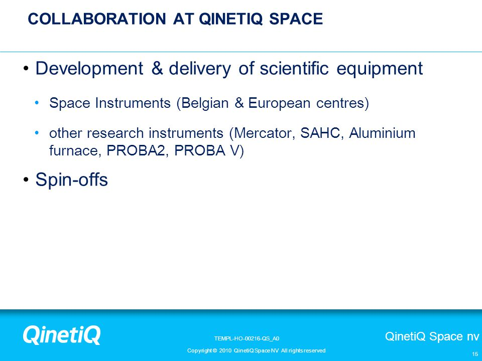 QinetiQ Space nv Copyright © 2010 QinetiQ Space NV All rights reserved TEMPL-HO-00216-QS_A0 COLLABORATION AT QINETIQ SPACE Development & delivery of scientific equipment Space Instruments (Belgian & European centres) other research instruments (Mercator, SAHC, Aluminium furnace, PROBA2, PROBA V) Spin-offs 15