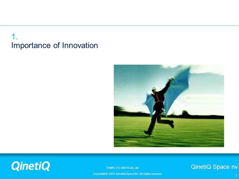 QinetiQ Space nv Copyright © 2010 QinetiQ Space NV All rights reserved TEMPL-HO-00216-QS_A0 3 Economic growth and welfare of a country or region are depending on the competitiveness and the innovation of its economic actors In a free market economy innovation is recognised as an important motor for economic growth Through innovation new products and services are created as well as more efficient processes.