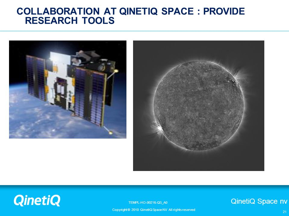QinetiQ Space nv Copyright © 2010 QinetiQ Space NV All rights reserved TEMPL-HO-00216-QS_A0 21 COLLABORATION AT QINETIQ SPACE : PROVIDE RESEARCH TOOLS