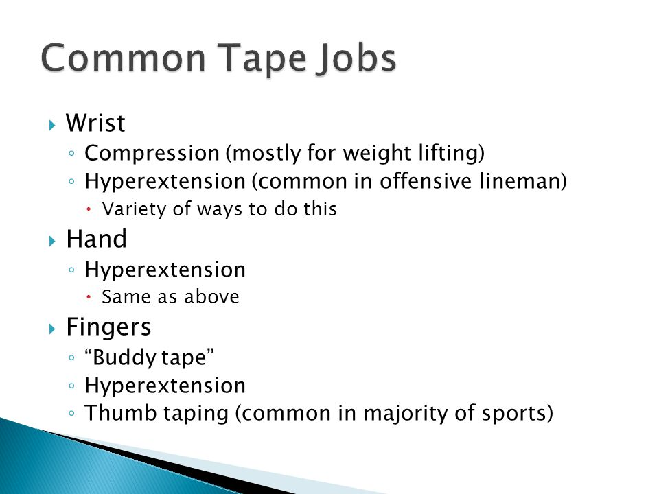 Wrist ◦ Compression (mostly for weight lifting) ◦ Hyperextension (common in offensive lineman)  Variety of ways to do this  Hand ◦ Hyperextension  Same as above  Fingers ◦ Buddy tape ◦ Hyperextension ◦ Thumb taping (common in majority of sports)
