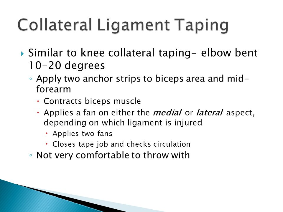  Similar to knee collateral taping- elbow bent 10-20 degrees ◦ Apply two anchor strips to biceps area and mid- forearm  Contracts biceps muscle  Applies a fan on either the medial or lateral aspect, depending on which ligament is injured  Applies two fans  Closes tape job and checks circulation ◦ Not very comfortable to throw with