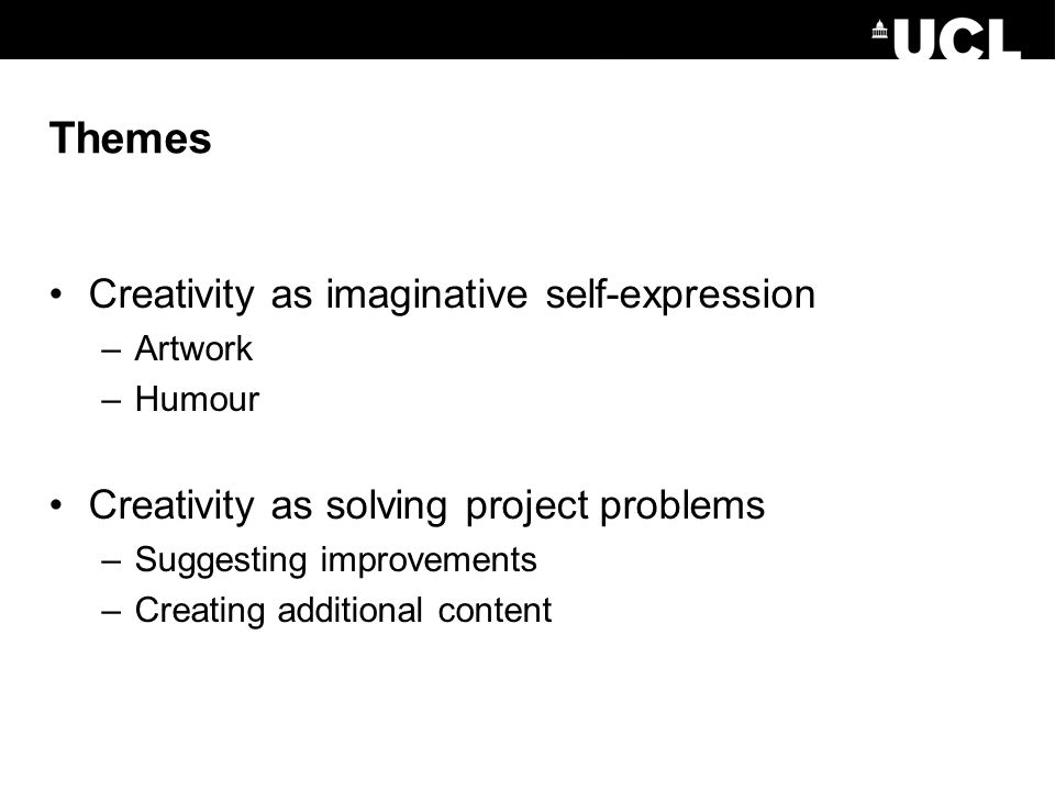 Themes Creativity as imaginative self-expression –Artwork –Humour Creativity as solving project problems –Suggesting improvements –Creating additional content