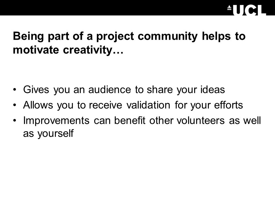 Being part of a project community helps to motivate creativity… Gives you an audience to share your ideas Allows you to receive validation for your efforts Improvements can benefit other volunteers as well as yourself