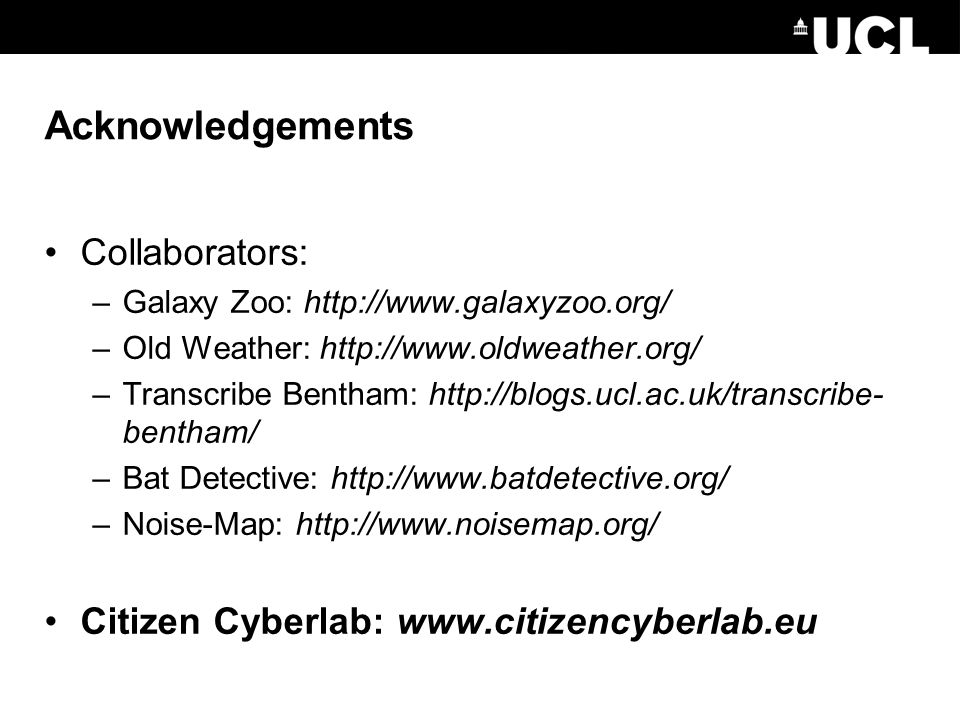 Acknowledgements Collaborators: –Galaxy Zoo: http://www.galaxyzoo.org/ –Old Weather: http://www.oldweather.org/ –Transcribe Bentham: http://blogs.ucl.ac.uk/transcribe- bentham/ –Bat Detective: http://www.batdetective.org/ –Noise-Map: http://www.noisemap.org/ Citizen Cyberlab: www.citizencyberlab.eu