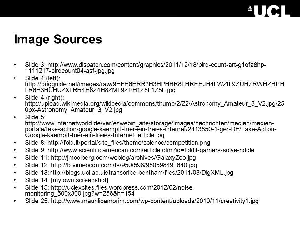Image Sources Slide 3: http://www.dispatch.com/content/graphics/2011/12/18/bird-count-art-g1ofa8hp- 1111217-birdcount04-asf-jpg.jpg Slide 4 (left): http://bugguide.net/images/raw/9HFH6HRR2H3HPHRR8LHREHJH4LWZIL9ZUHZRWHZRPH LR6H3HUHUZXLRR4H6Z4H8ZML9ZPH1Z5L1Z5L.jpg Slide 4 (right): http://upload.wikimedia.org/wikipedia/commons/thumb/2/22/Astronomy_Amateur_3_V2.jpg/25 0px-Astronomy_Amateur_3_V2.jpg Slide 5: http://www.internetworld.de/var/ezwebin_site/storage/images/nachrichten/medien/medien- portale/take-action-google-kaempft-fuer-ein-freies-internet/2413850-1-ger-DE/Take-Action- Google-kaempft-fuer-ein-freies-Internet_article.jpg Slide 8: http://fold.it/portal/site_files/theme/science/competition.png Slide 9: http://www.scientificamerican.com/article.cfm?id=foldit-gamers-solve-riddle Slide 11: http://jmcolberg.com/weblog/archives/GalaxyZoo.jpg Slide 12: http://b.vimeocdn.com/ts/950/598/95059849_640.jpg Slide 13:http://blogs.ucl.ac.uk/transcribe-bentham/files/2011/03/DigXML.jpg Slide 14: [my own screenshot] Slide 15: http://uclexcites.files.wordpress.com/2012/02/noise- monitoring_500x300.jpg?w=256&h=154 Slide 25: http://www.maurilioamorim.com/wp-content/uploads/2010/11/creativity1.jpg