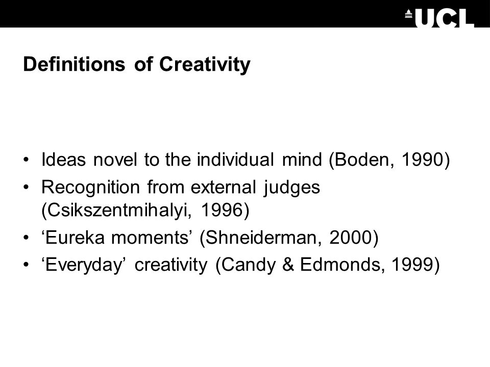 Definitions of Creativity Ideas novel to the individual mind (Boden, 1990) Recognition from external judges (Csikszentmihalyi, 1996) 'Eureka moments' (Shneiderman, 2000) 'Everyday' creativity (Candy & Edmonds, 1999)