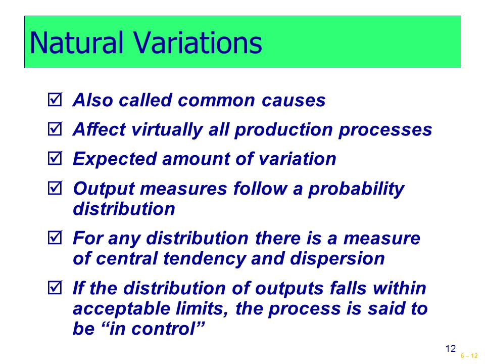 6 – 12 12 Natural Variations  Also called common causes  Affect virtually all production processes  Expected amount of variation  Output measures follow a probability distribution  For any distribution there is a measure of central tendency and dispersion  If the distribution of outputs falls within acceptable limits, the process is said to be in control