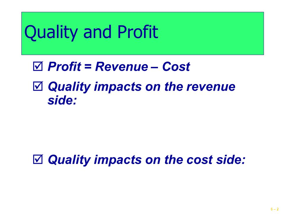 6 – 2 Quality and Profit  Profit = Revenue – Cost  Quality impacts on the revenue side:  Quality impacts on the cost side: