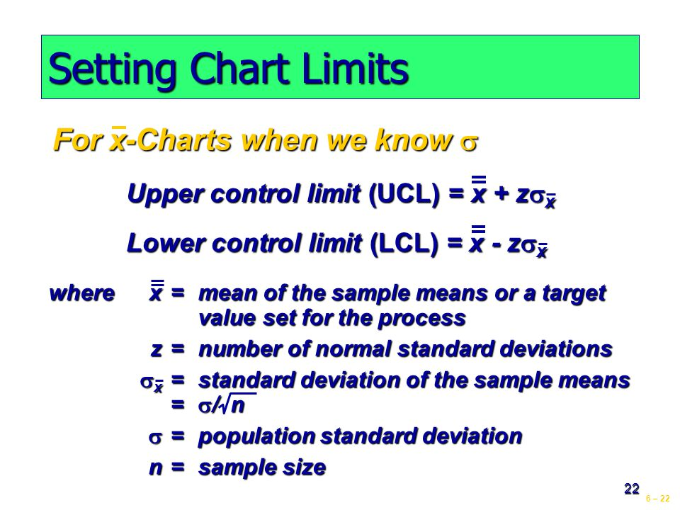 6 – 22 22 Setting Chart Limits For x-Charts when we know  Upper control limit (UCL) = x + z  x Lower control limit (LCL) = x - z  x wherex=mean of the sample means or a target value set for the process z=number of normal standard deviations  x =standard deviation of the sample means =  / n  =population standard deviation n=sample size