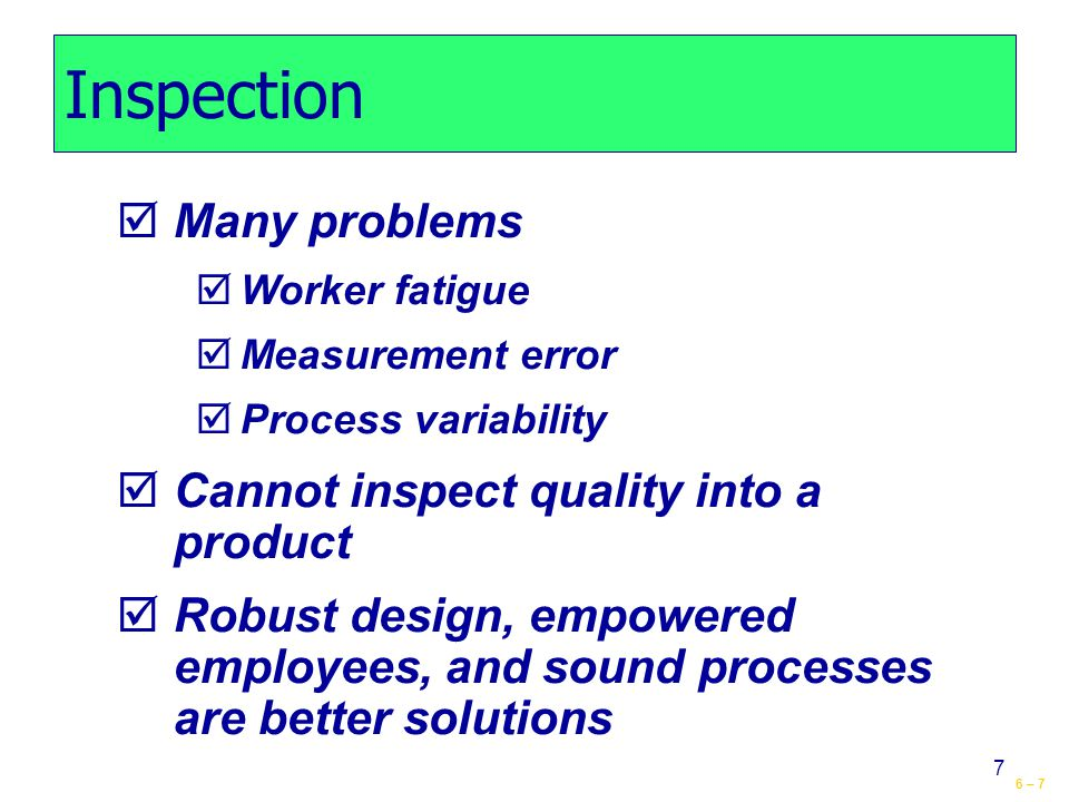 6 – 7 7 Inspection  Many problems  Worker fatigue  Measurement error  Process variability  Cannot inspect quality into a product  Robust design, empowered employees, and sound processes are better solutions