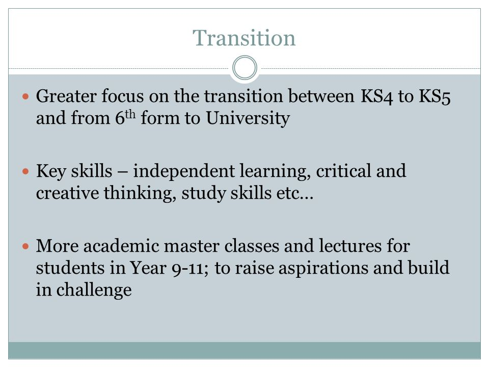 Transition Greater focus on the transition between KS4 to KS5 and from 6 th form to University Key skills – independent learning, critical and creative thinking, study skills etc… More academic master classes and lectures for students in Year 9-11; to raise aspirations and build in challenge