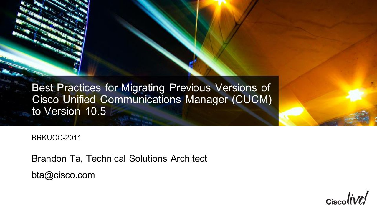 Best Practices for Migrating Previous Versions of Cisco Unified Communications Manager (CUCM) to Version 10.5 BRKUCC-2011 Brandon Ta, Technical Solutions Architect bta@cisco.com
