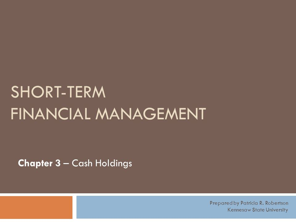 SHORT-TERM FINANCIAL MANAGEMENT Chapter 3 – Cash Holdings Prepared by Patricia R. Robertson Kennesaw State University