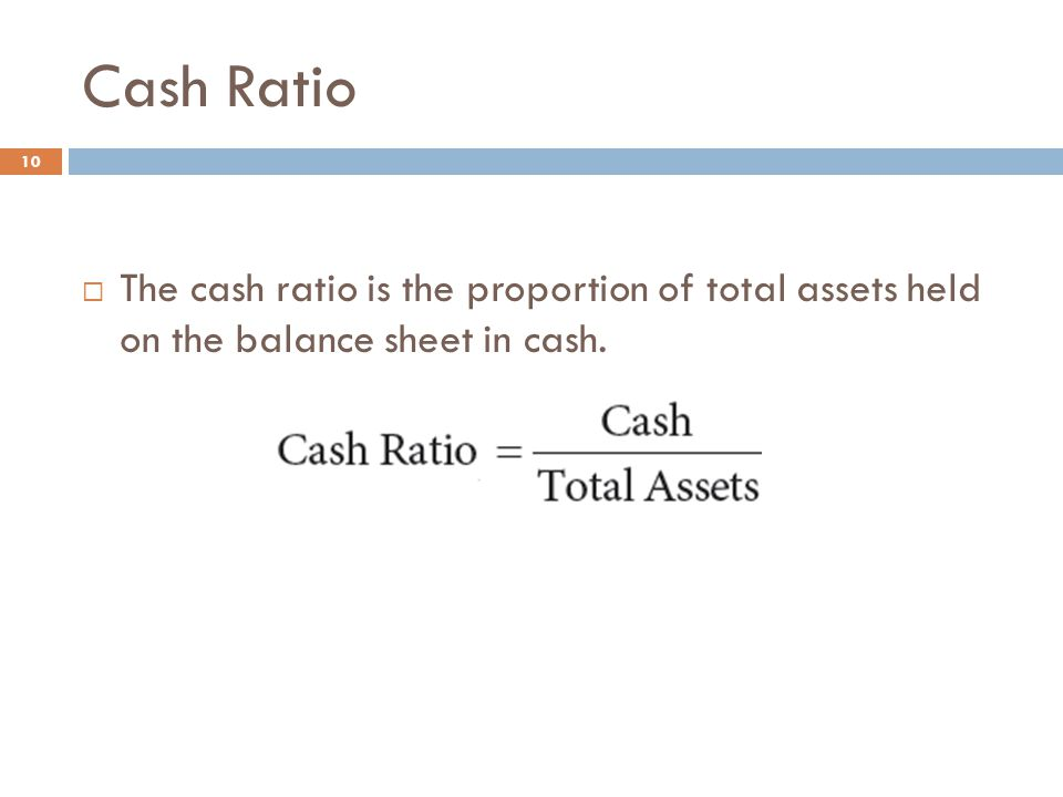 Cash Ratio 10  The cash ratio is the proportion of total assets held on the balance sheet in cash.