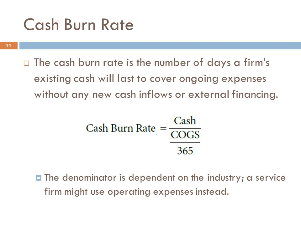 Cash Burn Rate 11  The cash burn rate is the number of days a firm's existing cash will last to cover ongoing expenses without any new cash inflows o