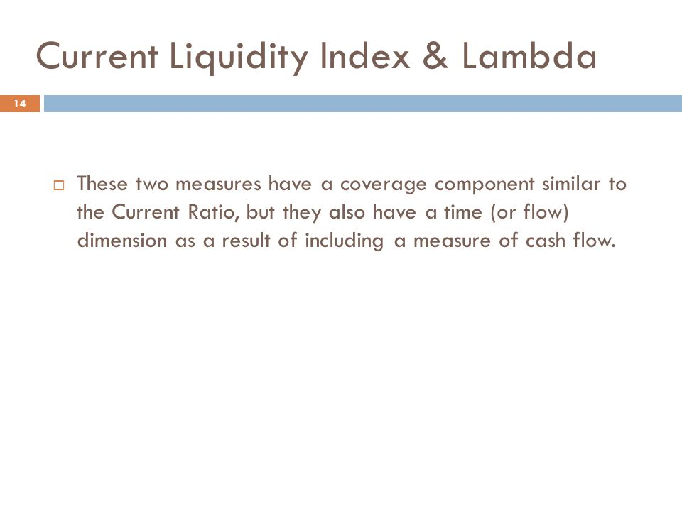Current Liquidity Index & Lambda 14  These two measures have a coverage component similar to the Current Ratio, but they also have a time (or flow) d