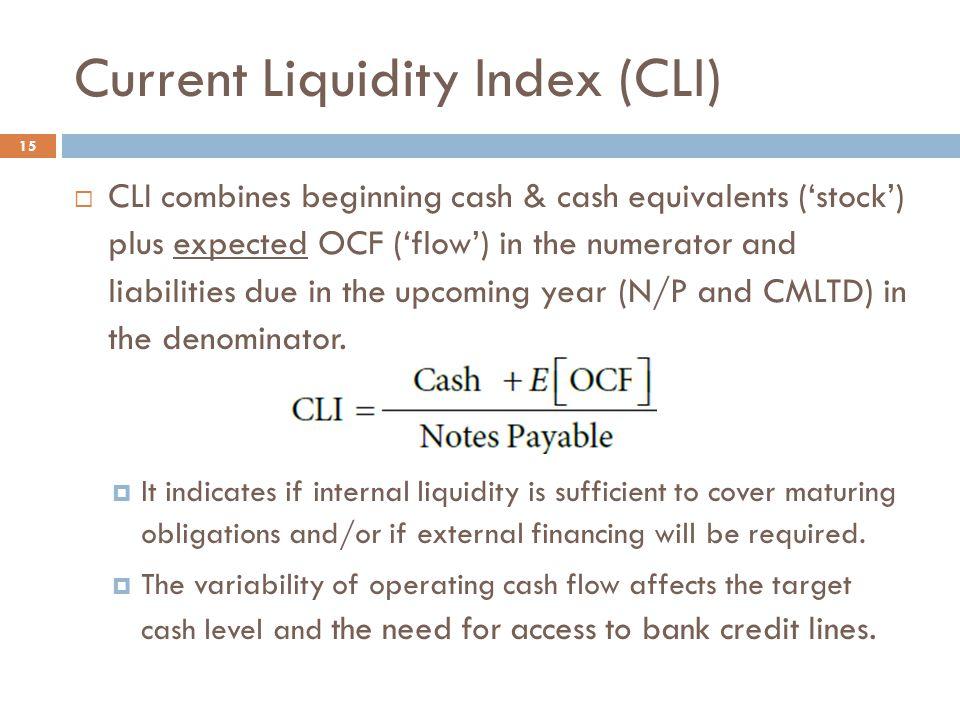 Current Liquidity Index (CLI) 15  CLI combines beginning cash & cash equivalents ('stock') plus expected OCF ('flow') in the numerator and liabilitie