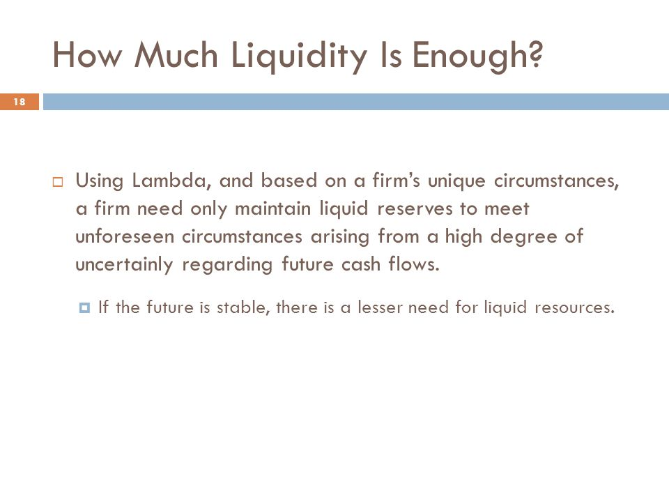 How Much Liquidity Is Enough? 18  Using Lambda, and based on a firm's unique circumstances, a firm need only maintain liquid reserves to meet unfores