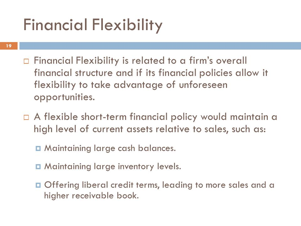 Financial Flexibility 19  Financial Flexibility is related to a firm's overall financial structure and if its financial policies allow it flexibility