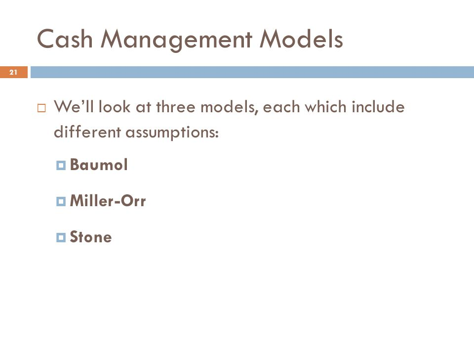 Cash Management Models 21  We'll look at three models, each which include different assumptions:  Baumol  Miller-Orr  Stone